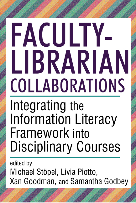 """""""Faculty-Librarian Collaborations: Integrating the Information Literacy Framework into Disciplinary Courses"""", edited by  Michael Stöpel, Livia Piotto, Xan Goodman, and Samantha Godbey"""